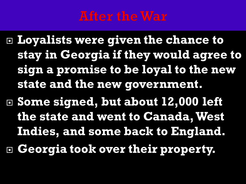  Loyalists were given the chance to stay in Georgia if they would agree to sign a promise to be loyal to the new state and the new government.  Some