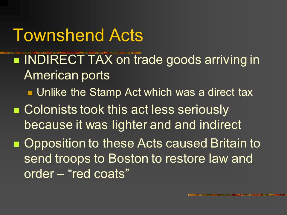 Townshend Acts INDIRECT TAX on trade goods arriving in American ports Unlike the Stamp Act which was a direct tax Colonists took this act less seriously because it was lighter and and indirect Opposition to these Acts caused Britain to send troops to Boston to restore law and order – red coats