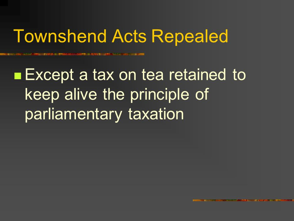 Townshend Acts Repealed Except a tax on tea retained to keep alive the principle of parliamentary taxation