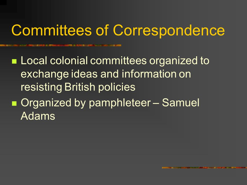 Committees of Correspondence Local colonial committees organized to exchange ideas and information on resisting British policies Organized by pamphleteer – Samuel Adams