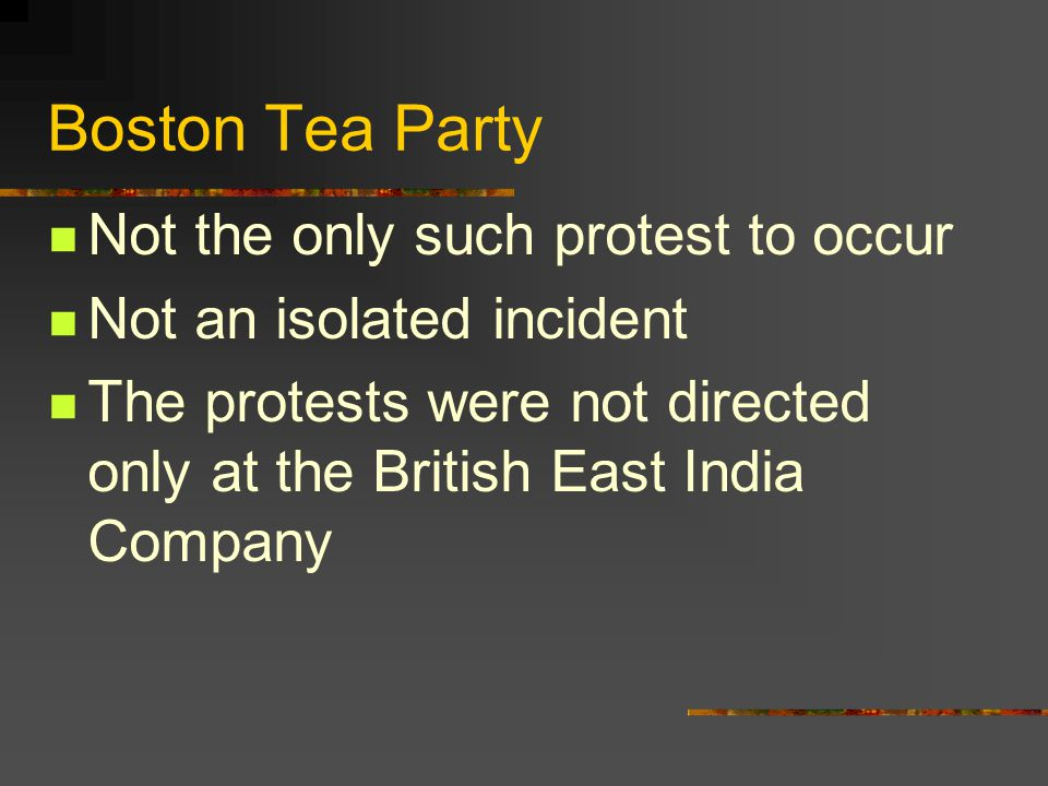 Boston Tea Party Not the only such protest to occur Not an isolated incident The protests were not directed only at the British East India Company