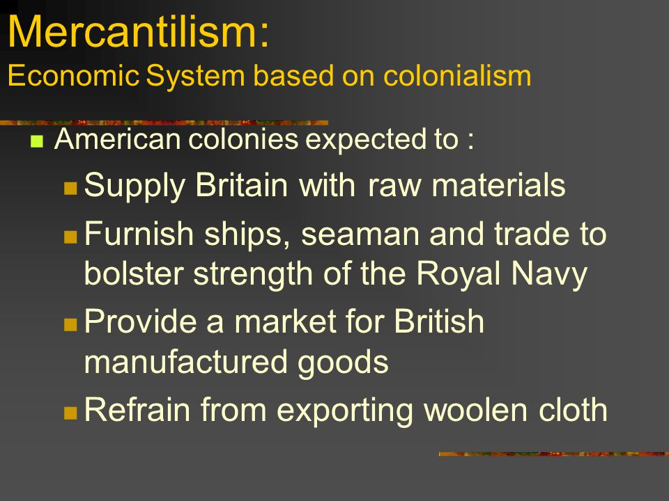 Mercantilism: Economic System based on colonialism American colonies expected to : Supply Britain with raw materials Furnish ships, seaman and trade to bolster strength of the Royal Navy Provide a market for British manufactured goods Refrain from exporting woolen cloth