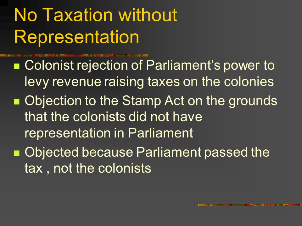 No Taxation without Representation Colonist rejection of Parliament's power to levy revenue raising taxes on the colonies Objection to the Stamp Act on the grounds that the colonists did not have representation in Parliament Objected because Parliament passed the tax, not the colonists