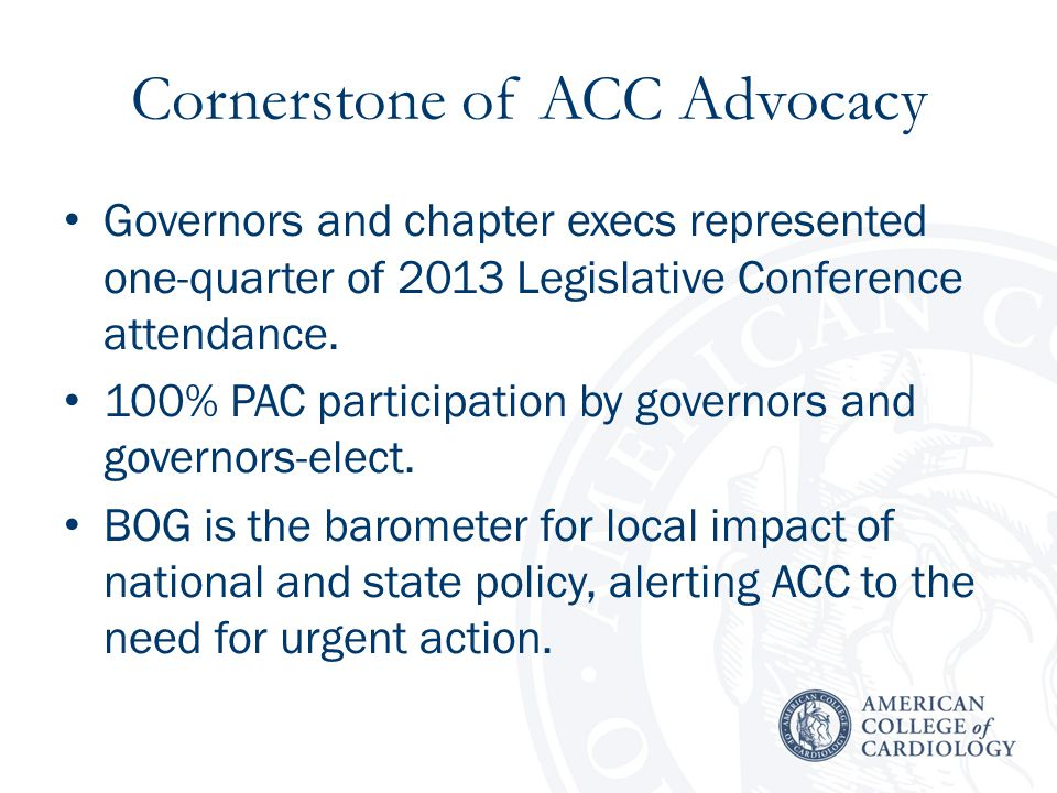 Advocacy Strategic Goals Be a leading voice in shaping public policy at the federal and state level to achieve better care, better outcomes, and lower cost in the provision and improvement of high quality, cost-effective cardiovascular care for patients and populations.