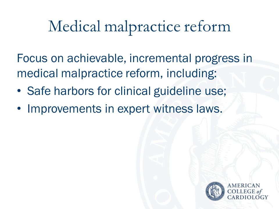 Medical malpractice reform Focus on achievable, incremental progress in medical malpractice reform, including: Safe harbors for clinical guideline use; Improvements in expert witness laws.
