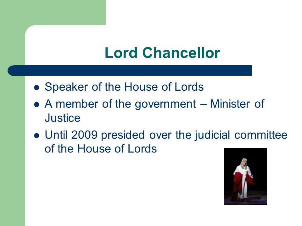 Lord Chancellor Speaker of the House of Lords A member of the government – Minister of Justice Until 2009 presided over the judicial committee of the