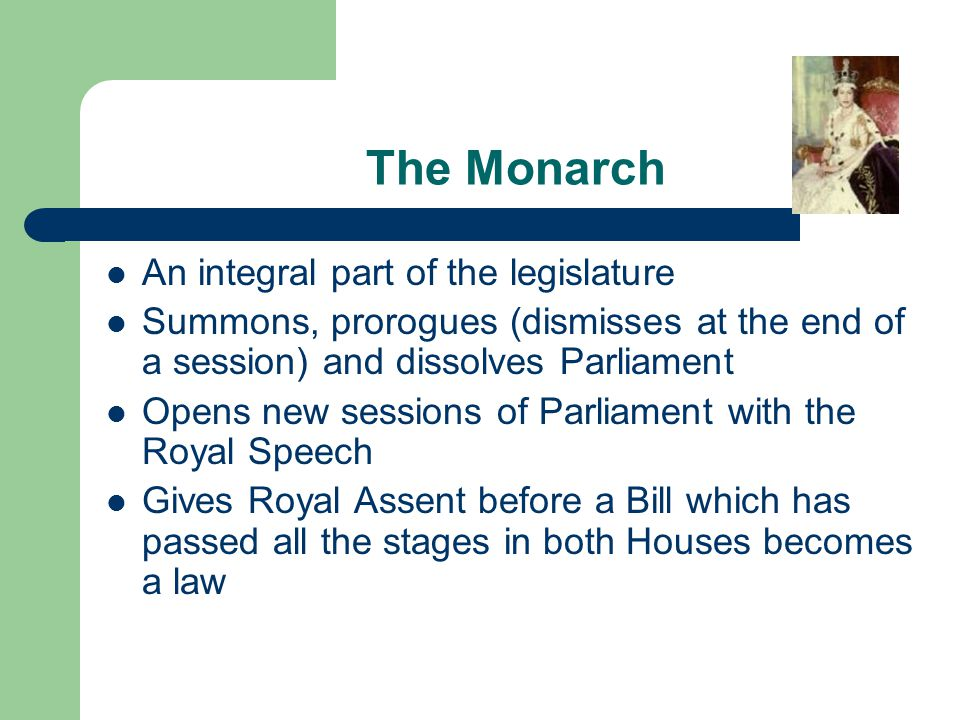 The Monarch An integral part of the legislature Summons, prorogues (dismisses at the end of a session) and dissolves Parliament Opens new sessions of