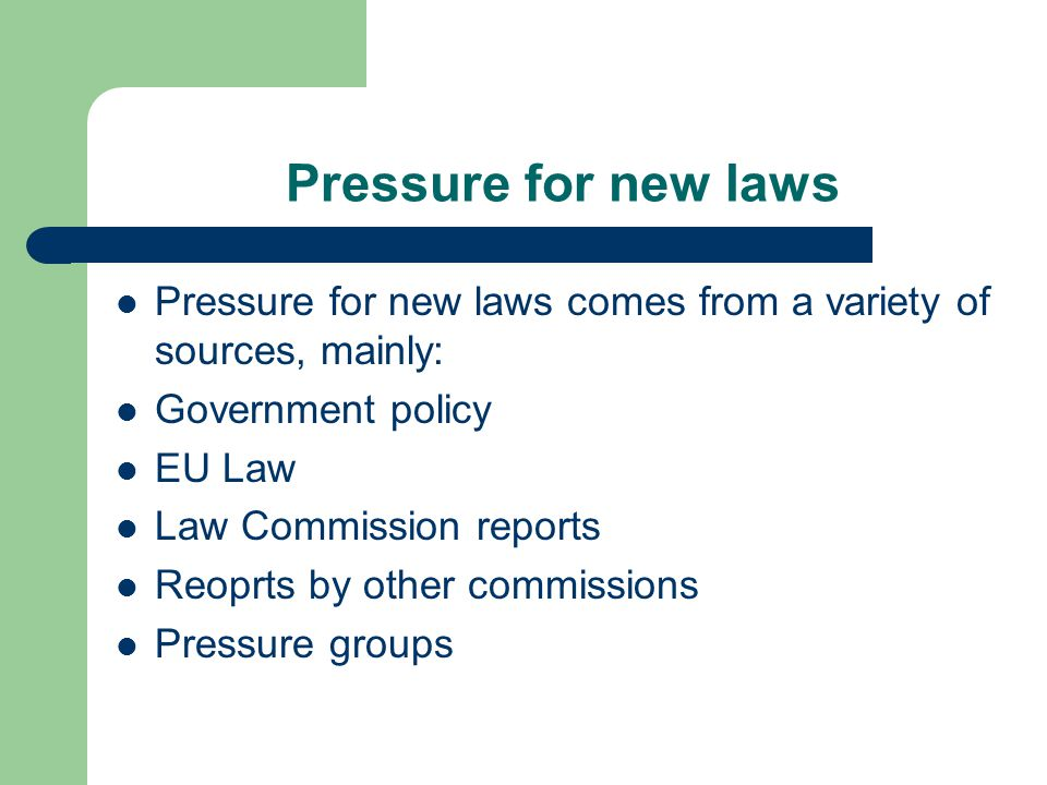 Pressure for new laws Pressure for new laws comes from a variety of sources, mainly: Government policy EU Law Law Commission reports Reoprts by other