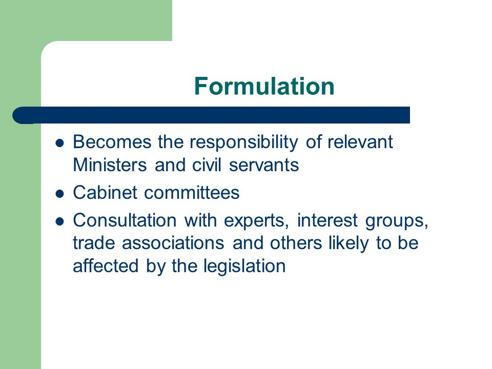 Formulation Becomes the responsibility of relevant Ministers and civil servants Cabinet committees Consultation with experts, interest groups, trade a