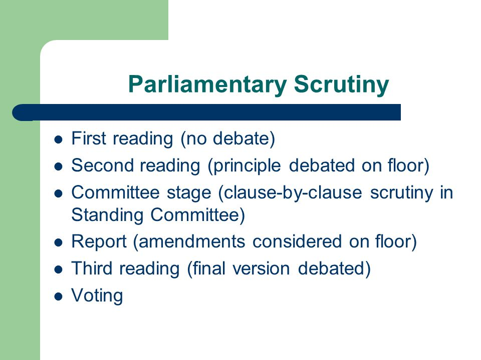 Parliamentary Scrutiny First reading (no debate) Second reading (principle debated on floor) Committee stage (clause-by-clause scrutiny in Standing Co