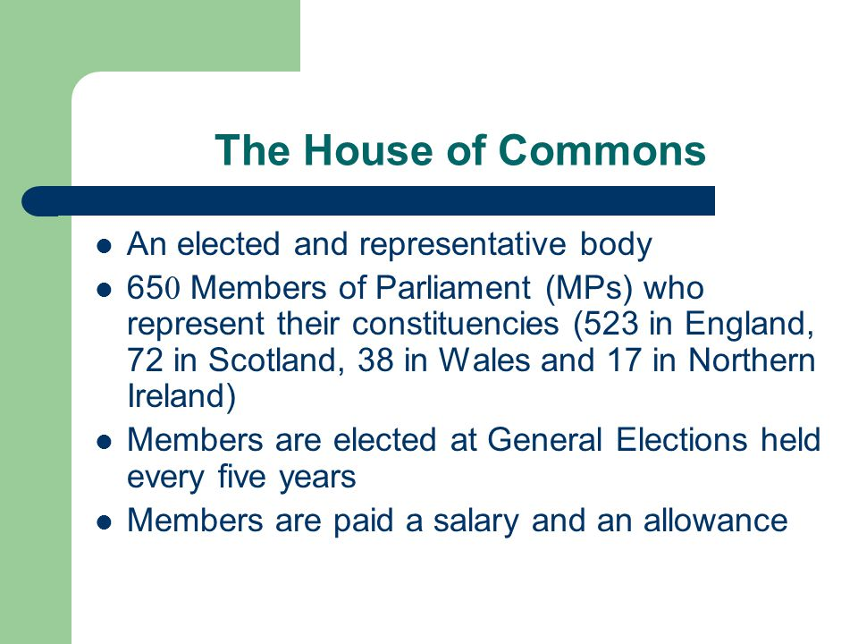 The House of Commons An elected and representative body 65 0 Members of Parliament (MPs) who represent their constituencies (523 in England, 72 in Sco