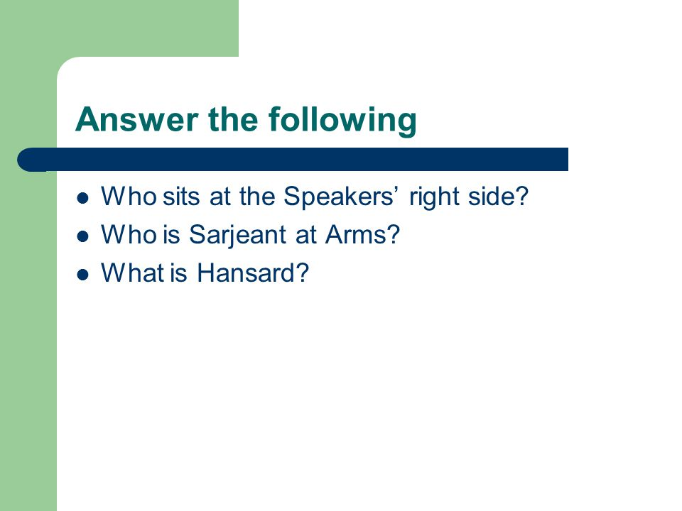 Answer the following Who sits at the Speakers' right side? Who is Sarjeant at Arms? What is Hansard?