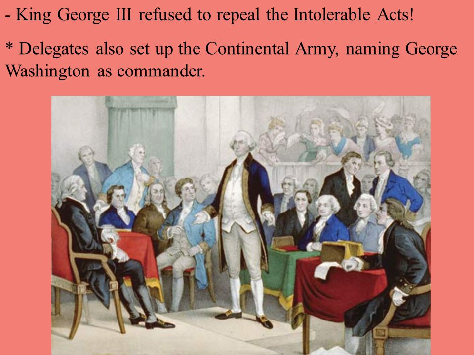 * Delegates also set up the Continental Army, naming George Washington as commander. - King George III refused to repeal the Intolerable Acts!