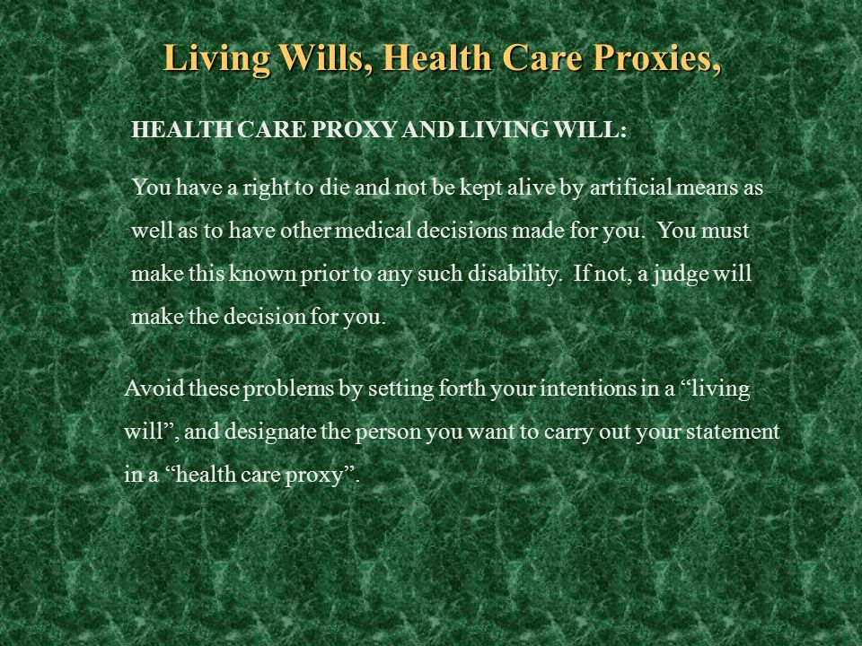 Living Wills, Health Care Proxies, HEALTH CARE PROXY AND LIVING WILL: You have a right to die and not be kept alive by artificial means as well as to