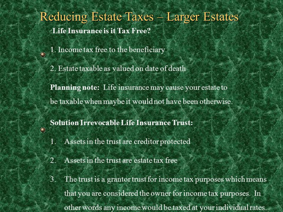 Reducing Estate Taxes – Larger Estates :Life Insurance is it Tax Free? 1. Income tax free to the beneficiary 2. Estate taxable as valued on date of de
