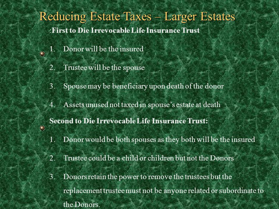 Reducing Estate Taxes – Larger Estates :First to Die Irrevocable Life Insurance Trust 1.Donor will be the insured 2.Trustee will be the spouse 3.Spous