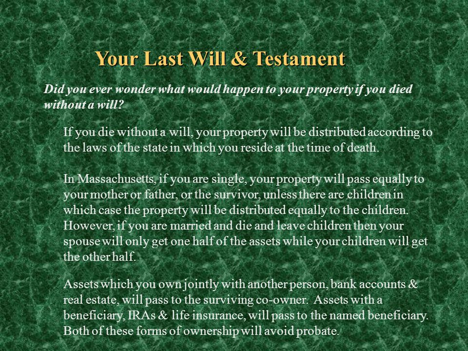 Your Last Will & Testament Did you ever wonder what would happen to your property if you died without a will? If you die without a will, your property