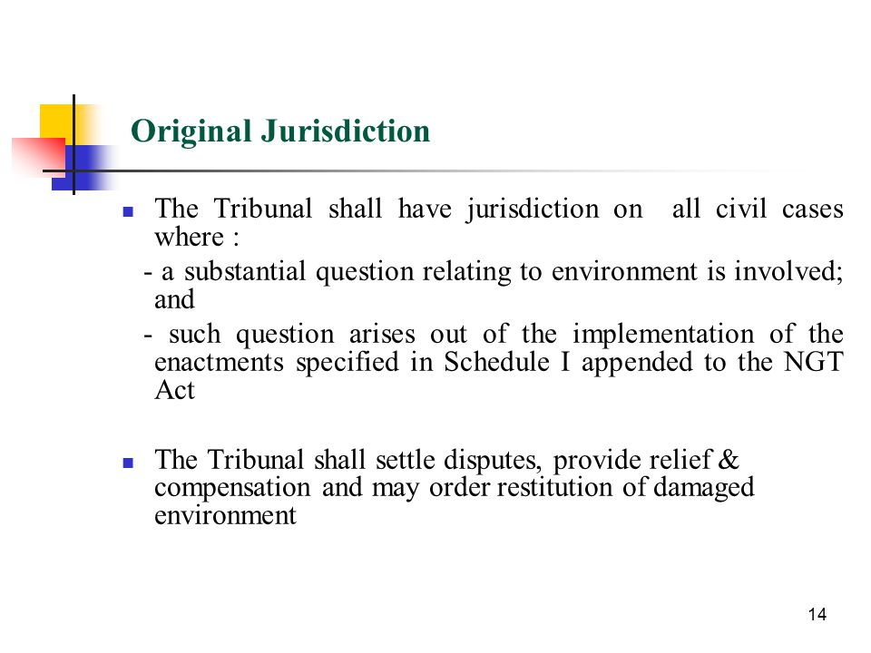 Original Jurisdiction The Tribunal shall have jurisdiction on all civil cases where : - a substantial question relating to environment is involved; and - such question arises out of the implementation of the enactments specified in Schedule I appended to the NGT Act The Tribunal shall settle disputes, provide relief & compensation and may order restitution of damaged environment 14