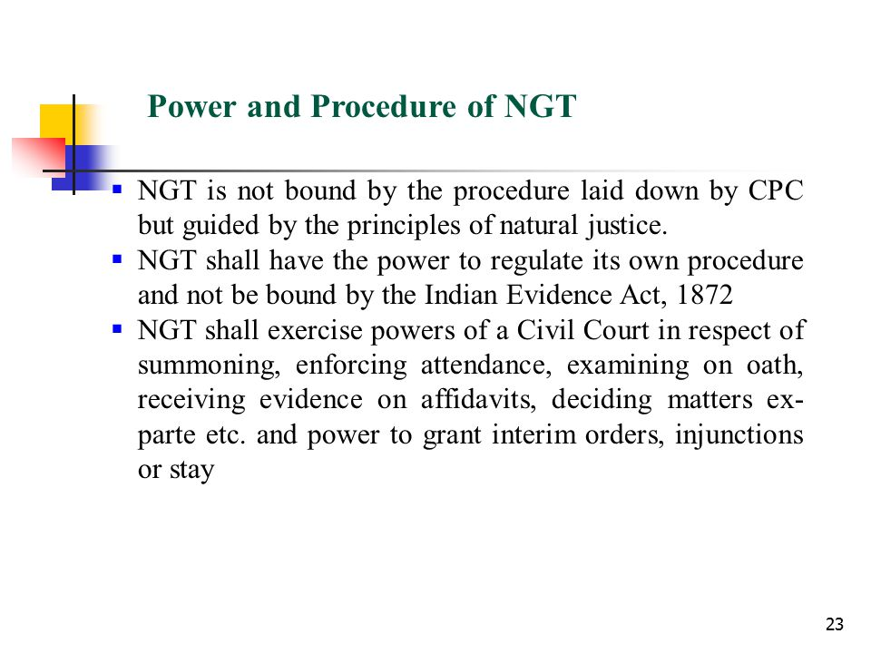 23 Power and Procedure of NGT  NGT is not bound by the procedure laid down by CPC but guided by the principles of natural justice.