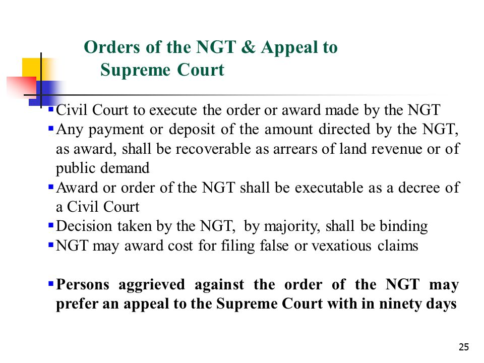 25 Orders of the NGT & Appeal to Supreme Court  Civil Court to execute the order or award made by the NGT  Any payment or deposit of the amount directed by the NGT, as award, shall be recoverable as arrears of land revenue or of public demand  Award or order of the NGT shall be executable as a decree of a Civil Court  Decision taken by the NGT, by majority, shall be binding  NGT may award cost for filing false or vexatious claims  Persons aggrieved against the order of the NGT may prefer an appeal to the Supreme Court with in ninety days