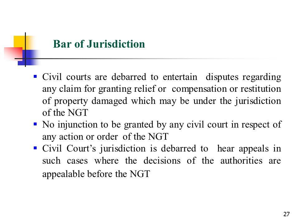27 Bar of Jurisdiction  Civil courts are debarred to entertain disputes regarding any claim for granting relief or compensation or restitution of property damaged which may be under the jurisdiction of the NGT  No injunction to be granted by any civil court in respect of any action or order of the NGT  Civil Court's jurisdiction is debarred to hear appeals in such cases where the decisions of the authorities are appealable before the NGT