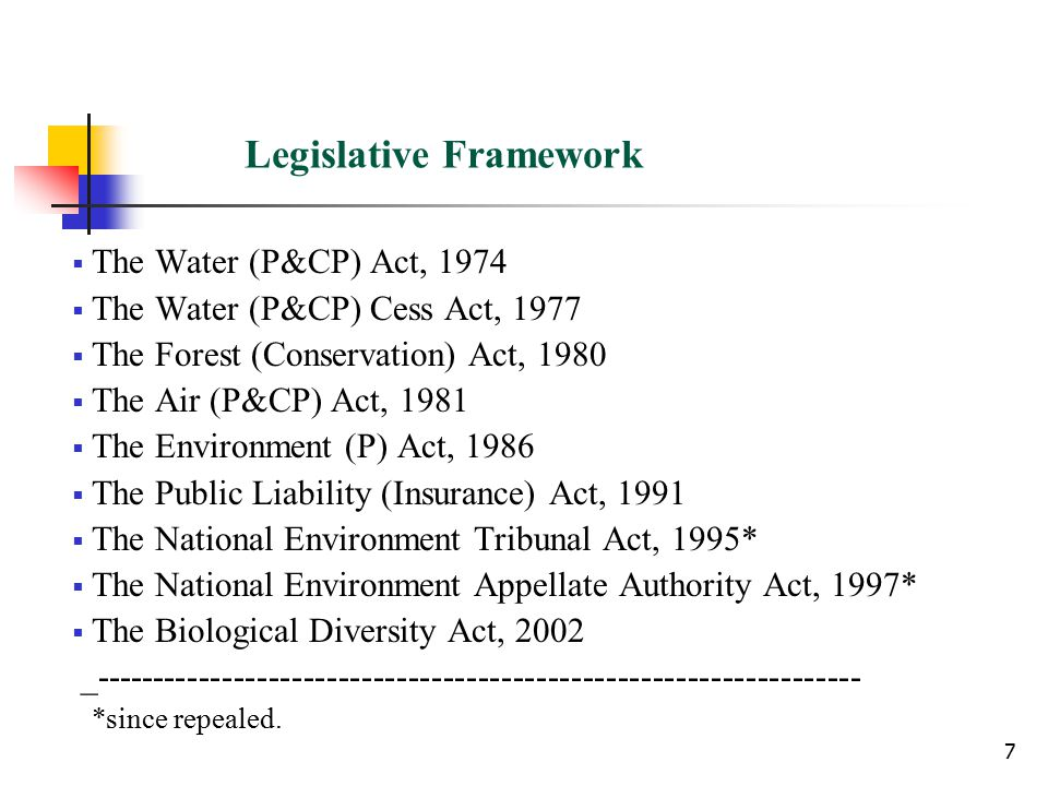 7 Legislative Framework  The Water (P&CP) Act, 1974  The Water (P&CP) Cess Act, 1977  The Forest (Conservation) Act, 1980  The Air (P&CP) Act, 1981  The Environment (P) Act, 1986  The Public Liability (Insurance) Act, 1991  The National Environment Tribunal Act, 1995*  The National Environment Appellate Authority Act, 1997*  The Biological Diversity Act, 2002 _------------------------------------------------------------------ *since repealed.