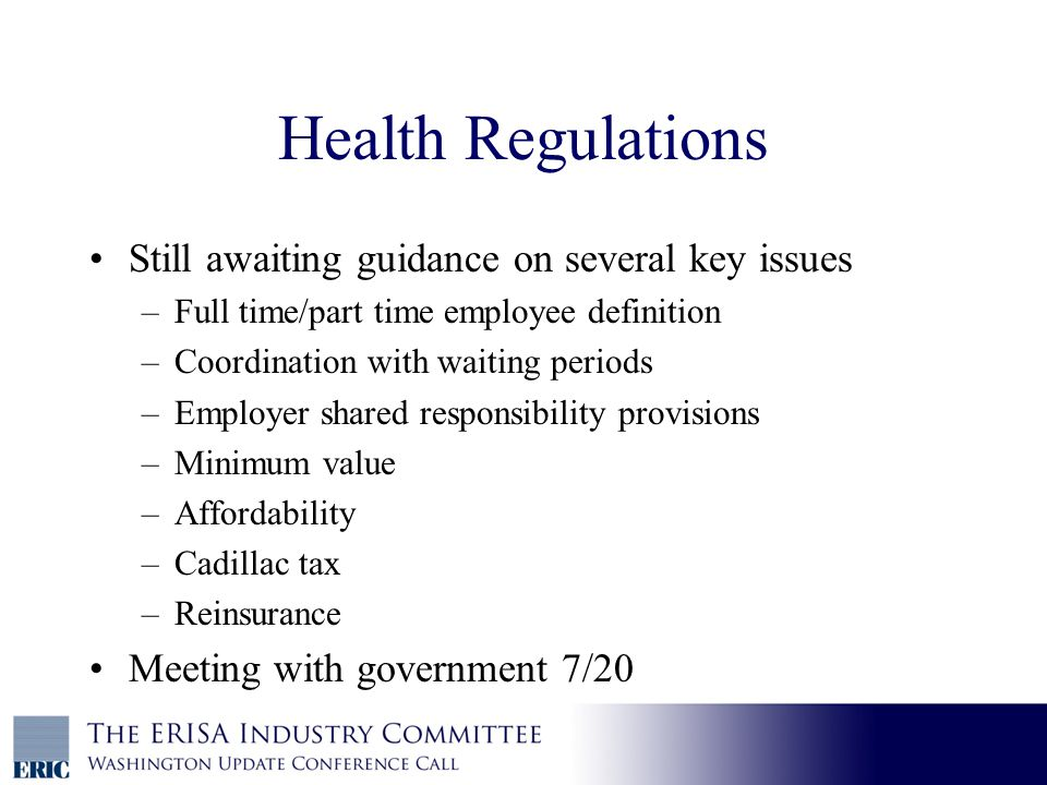 Health Regulations Still awaiting guidance on several key issues –Full time/part time employee definition –Coordination with waiting periods –Employer shared responsibility provisions –Minimum value –Affordability –Cadillac tax –Reinsurance Meeting with government 7/20