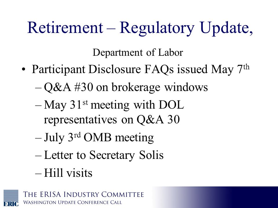 Retirement – Regulatory Update, Department of Labor Participant Disclosure FAQs issued May 7 th –Q&A #30 on brokerage windows –May 31 st meeting with DOL representatives on Q&A 30 –July 3 rd OMB meeting –Letter to Secretary Solis –Hill visits