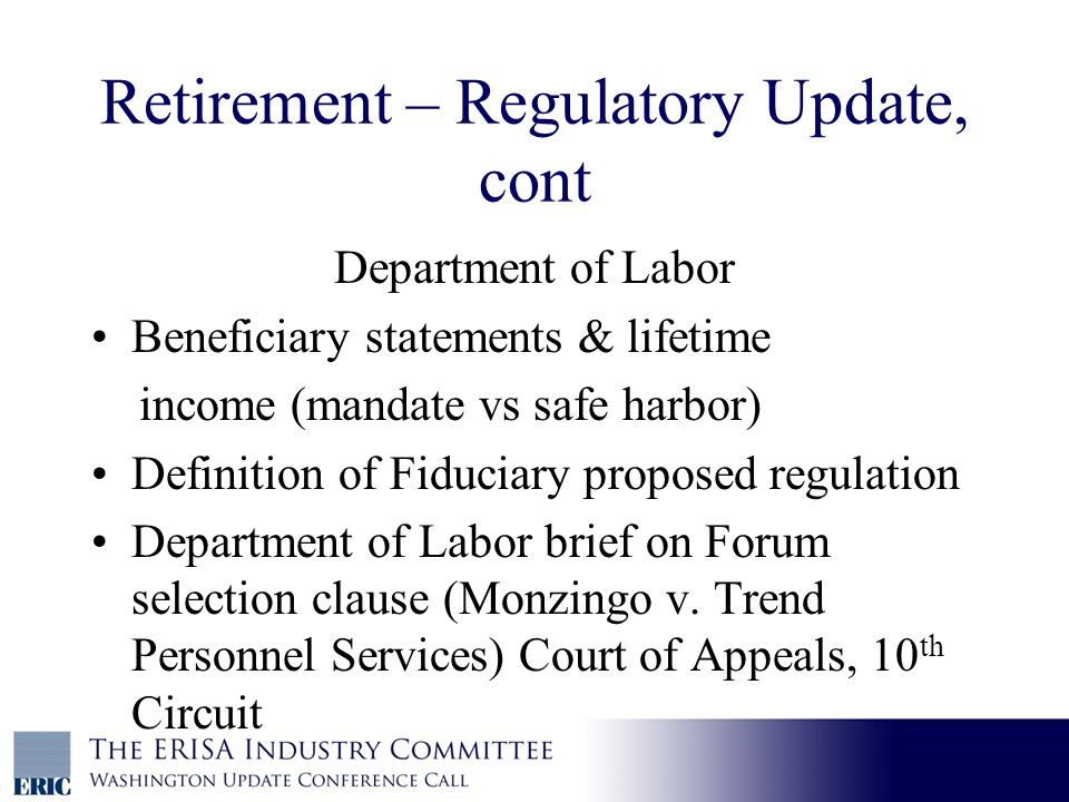 Retirement – Regulatory Update, cont Department of Labor Beneficiary statements & lifetime income (mandate vs safe harbor) Definition of Fiduciary proposed regulation Department of Labor brief on Forum selection clause (Monzingo v.