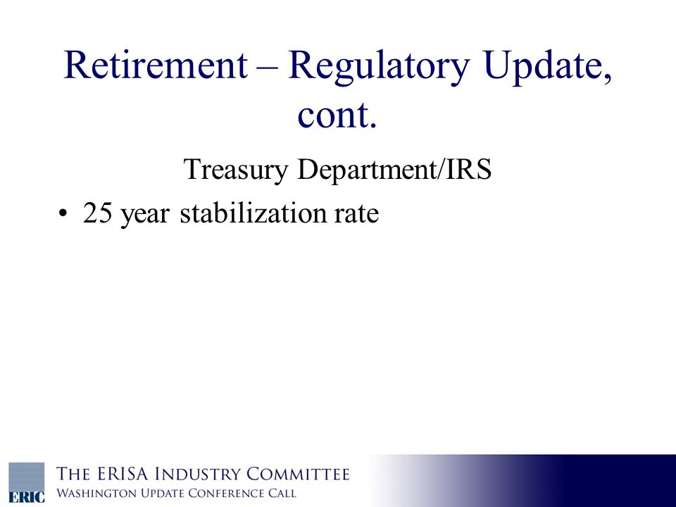 Retirement – Regulatory Update, cont. Treasury Department/IRS 25 year stabilization rate