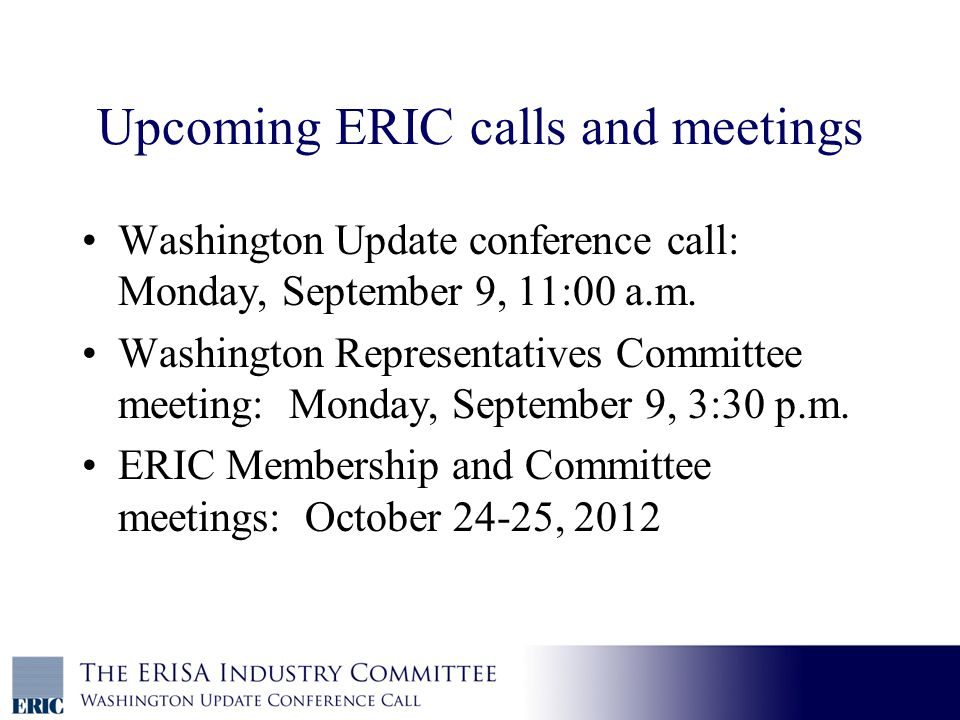 Upcoming ERIC calls and meetings Washington Update conference call: Monday, September 9, 11:00 a.m.