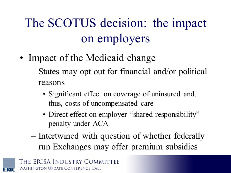 The SCOTUS decision: the impact on employers Impact of the Medicaid change –States may opt out for financial and/or political reasons Significant effect on coverage of uninsured and, thus, costs of uncompensated care Direct effect on employer shared responsibility penalty under ACA –Intertwined with question of whether federally run Exchanges may offer premium subsidies