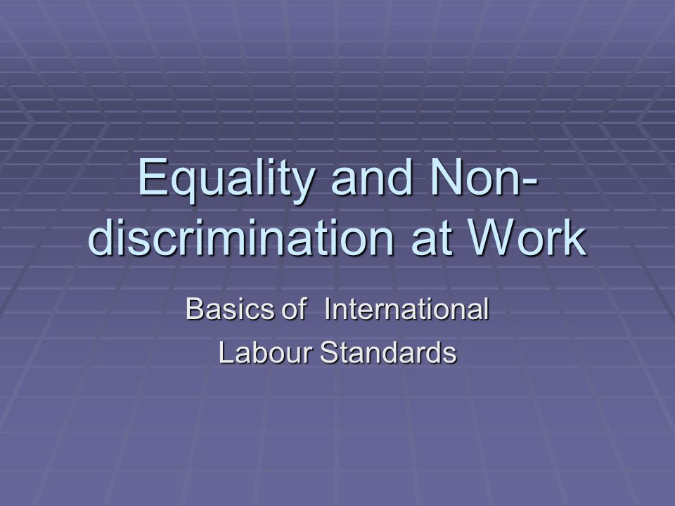Equality and Non- discrimination at Work Basics of International Labour Standards