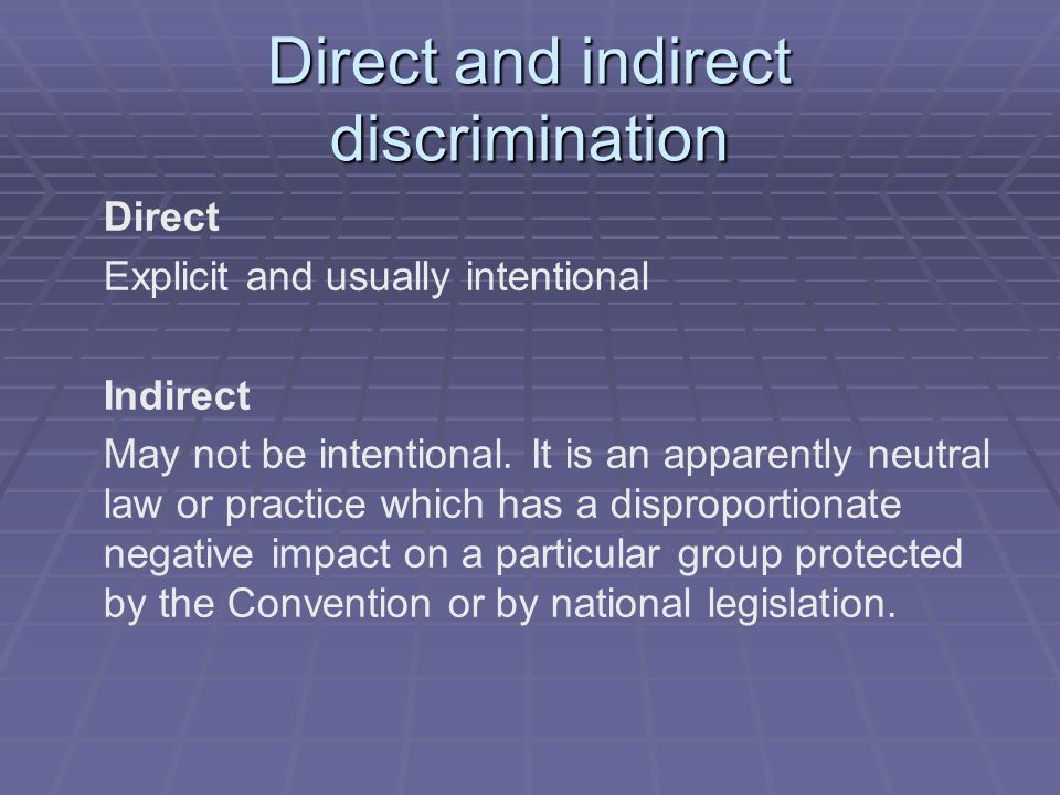 Direct and indirect discrimination Direct Explicit and usually intentional Indirect May not be intentional. It is an apparently neutral law or practic
