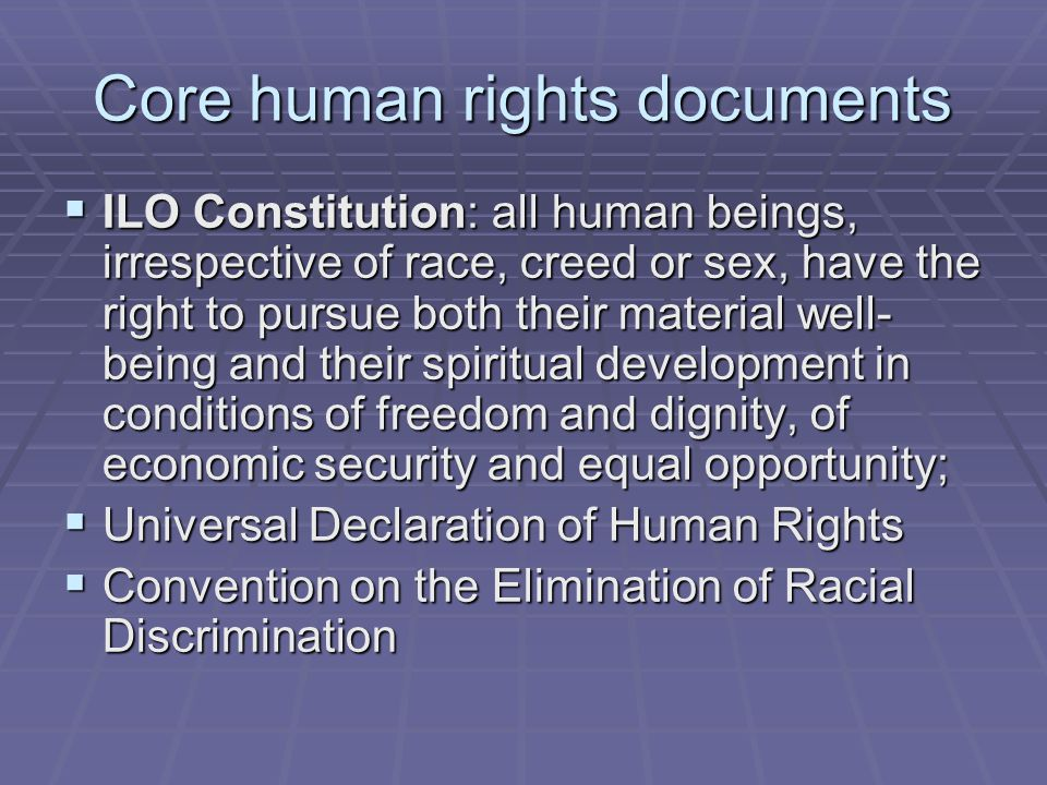 Core human rights documents  ILO Constitution: all human beings, irrespective of race, creed or sex, have the right to pursue both their material wel