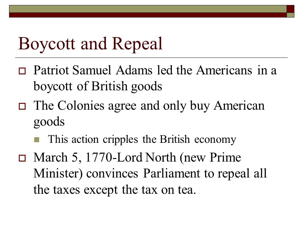 Boycott and Repeal  Patriot Samuel Adams led the Americans in a boycott of British goods  The Colonies agree and only buy American goods This action