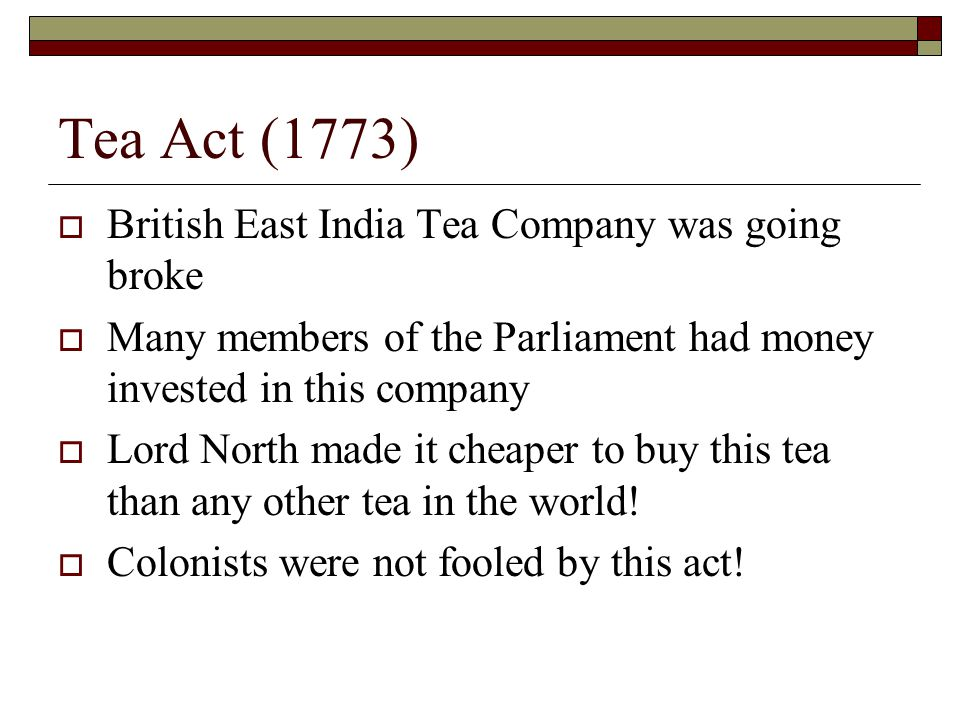 Tea Act (1773)  British East India Tea Company was going broke  Many members of the Parliament had money invested in this company  Lord North made