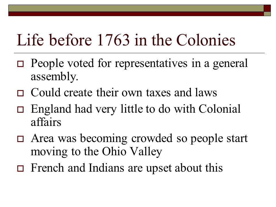 Life before 1763 in the Colonies  People voted for representatives in a general assembly.  Could create their own taxes and laws  England had very