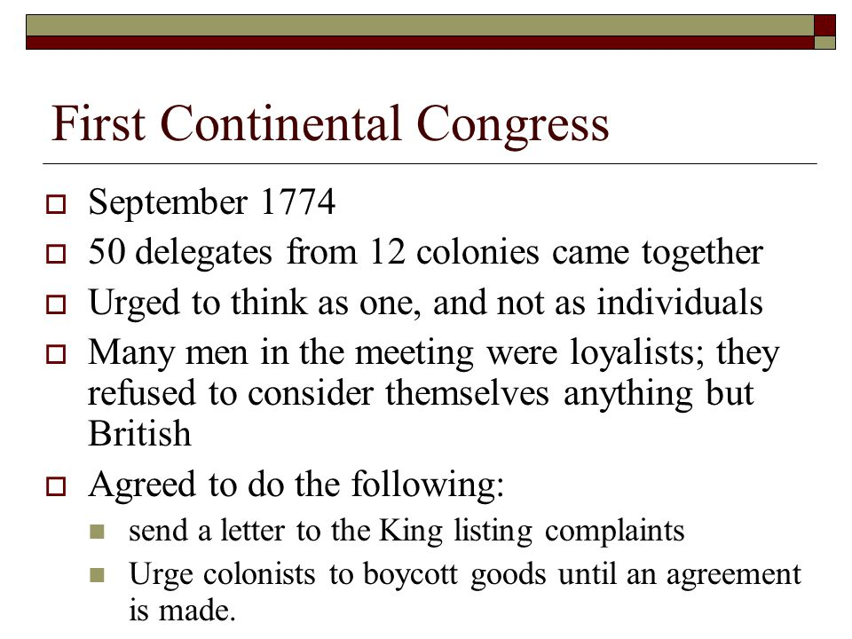 First Continental Congress  September 1774  50 delegates from 12 colonies came together  Urged to think as one, and not as individuals  Many men i