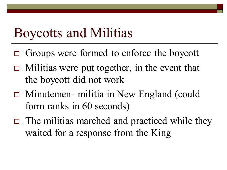 Boycotts and Militias  Groups were formed to enforce the boycott  Militias were put together, in the event that the boycott did not work  Minutemen
