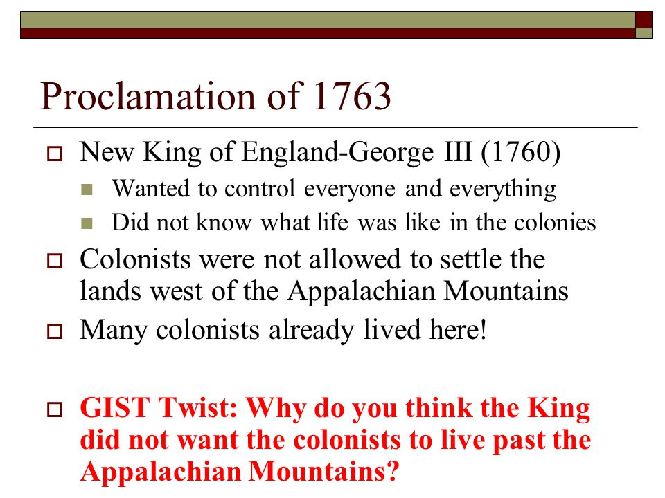 Proclamation of 1763  New King of England-George III (1760) Wanted to control everyone and everything Did not know what life was like in the colonies