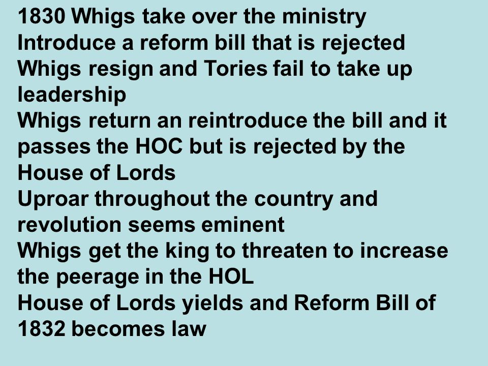 1830 Whigs take over the ministry Introduce a reform bill that is rejected Whigs resign and Tories fail to take up leadership Whigs return an reintroduce the bill and it passes the HOC but is rejected by the House of Lords Uproar throughout the country and revolution seems eminent Whigs get the king to threaten to increase the peerage in the HOL House of Lords yields and Reform Bill of 1832 becomes law