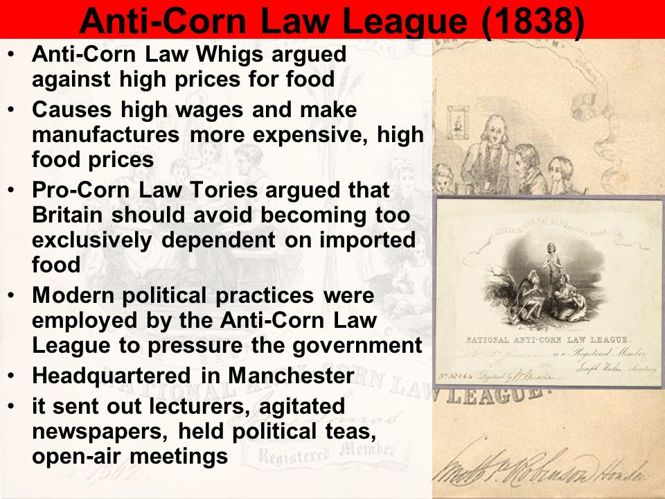 Anti-Corn Law League (1838) Anti-Corn Law Whigs argued against high prices for food Causes high wages and make manufactures more expensive, high food prices Pro-Corn Law Tories argued that Britain should avoid becoming too exclusively dependent on imported food Modern political practices were employed by the Anti-Corn Law League to pressure the government Headquartered in Manchester it sent out lecturers, agitated newspapers, held political teas, open-air meetings