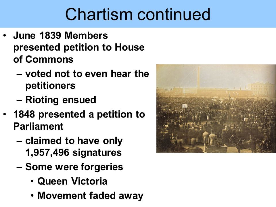 Chartism continued June 1839 Members presented petition to House of Commons –voted not to even hear the petitioners –Rioting ensued 1848 presented a petition to Parliament –claimed to have only 1,957,496 signatures –Some were forgeries Queen Victoria Movement faded away