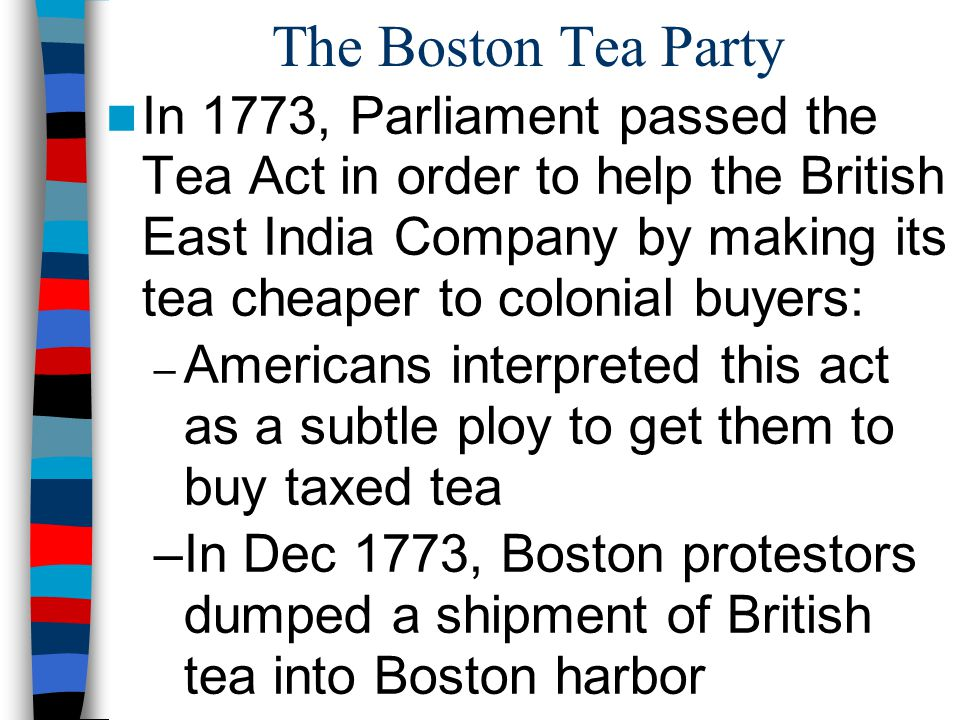 The Boston Tea Party In 1773, Parliament passed the Tea Act in order to help the British East India Company by making its tea cheaper to colonial buye