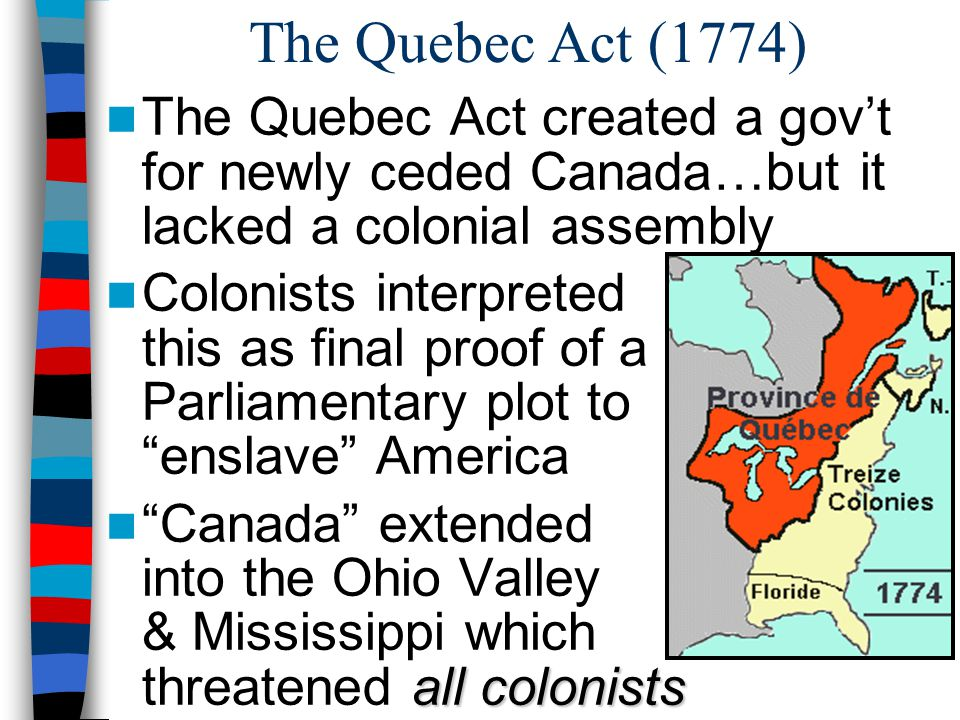The Quebec Act (1774) The Quebec Act created a gov't for newly ceded Canada…but it lacked a colonial assembly Colonists interpreted this as final proo