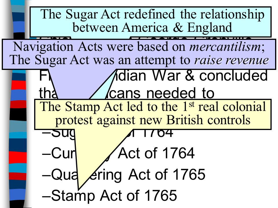 The Sugar Act The Sugar Act of 1764 placed a tax on imported sugar & created a means for the British to enforce it: –Sugar was an expensive luxury, so colonial protest was limited to the gentry, merchants, & colonial assemblies unaffected –Most colonists were unaffected by the new tax & there was no violence or mass protest