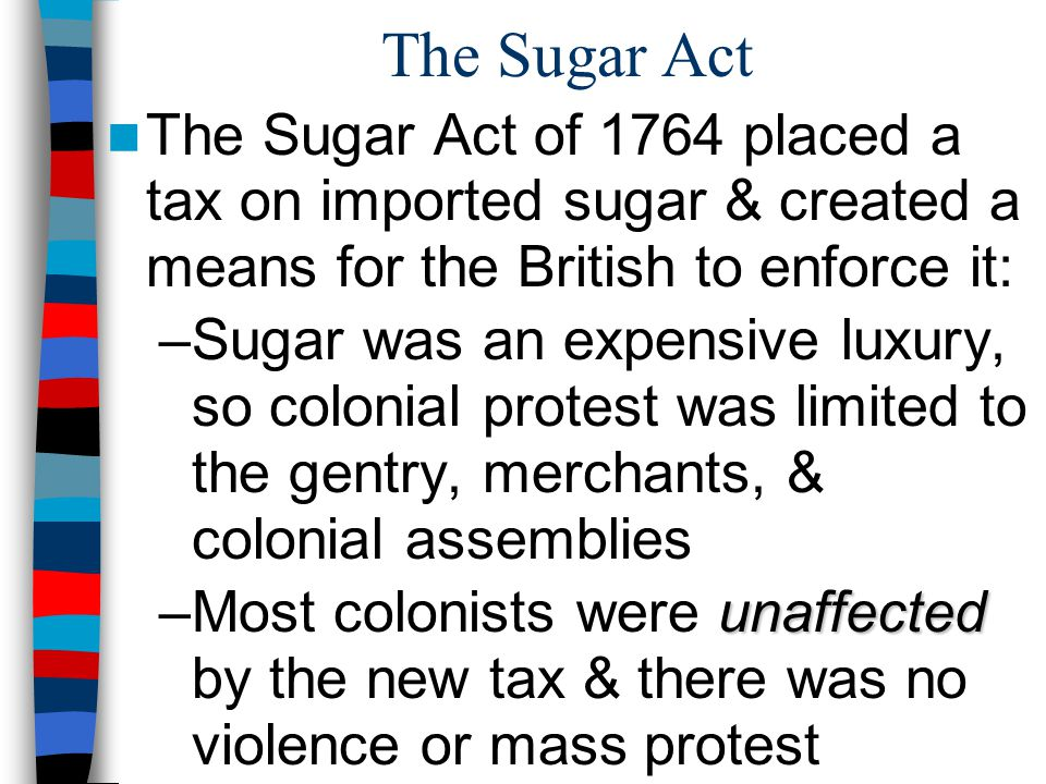The Sugar Act The Sugar Act of 1764 placed a tax on imported sugar & created a means for the British to enforce it: –Sugar was an expensive luxury, so