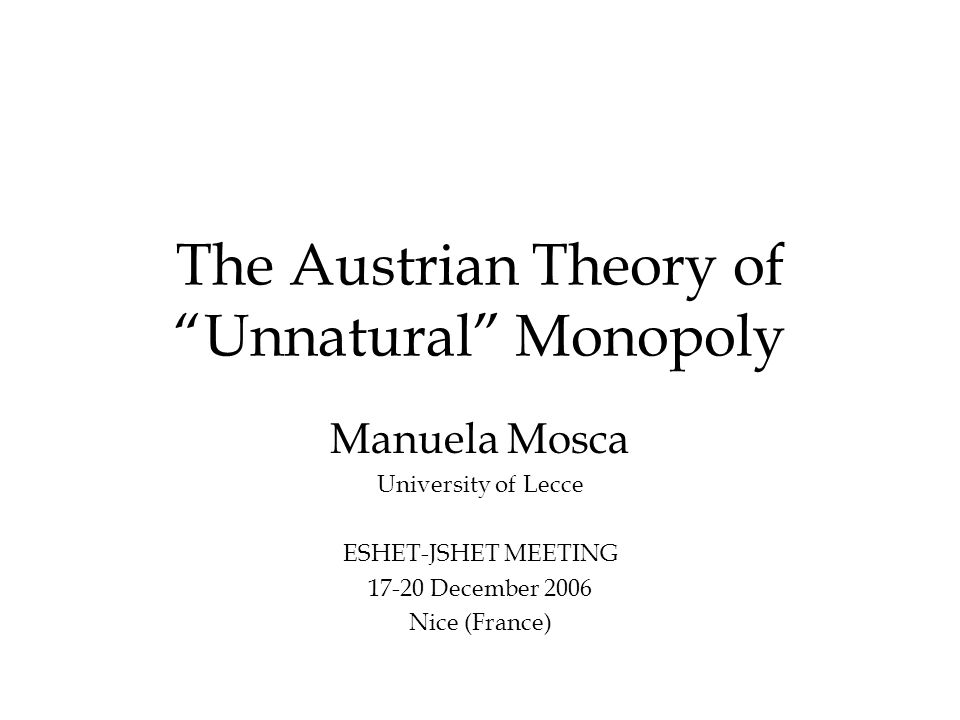 "The Austrian Theory of ""Unnatural"" Monopoly Manuela Mosca University of Lecce ESHET-JSHET MEETING 17-20 December 2006 Nice (France)"