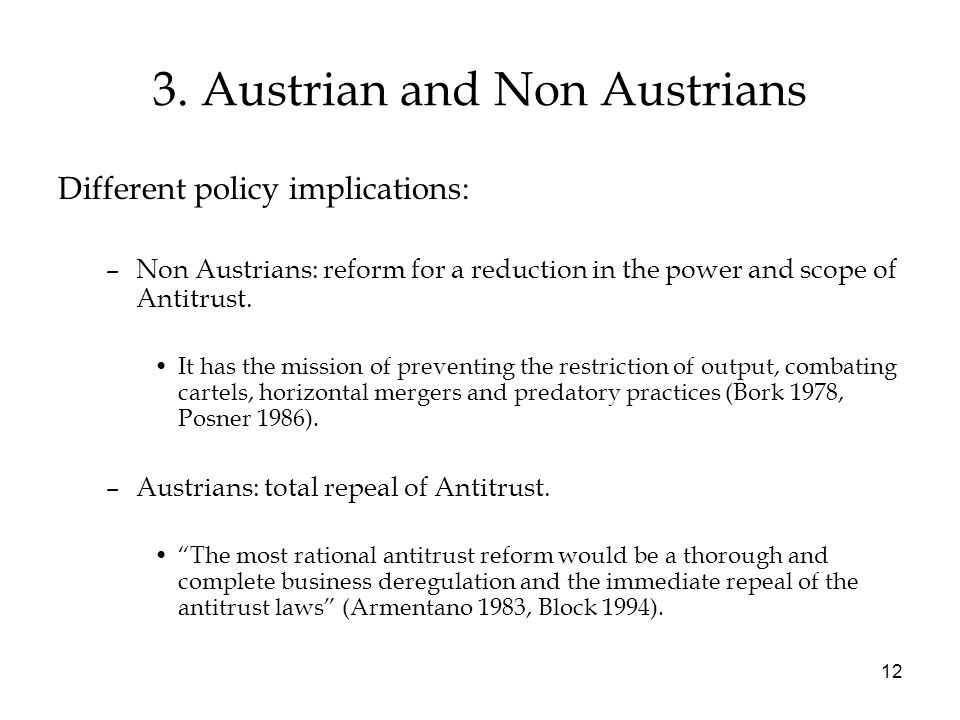 12 3. Austrian and Non Austrians Different policy implications: –Non Austrians: reform for a reduction in the power and scope of Antitrust. It has the